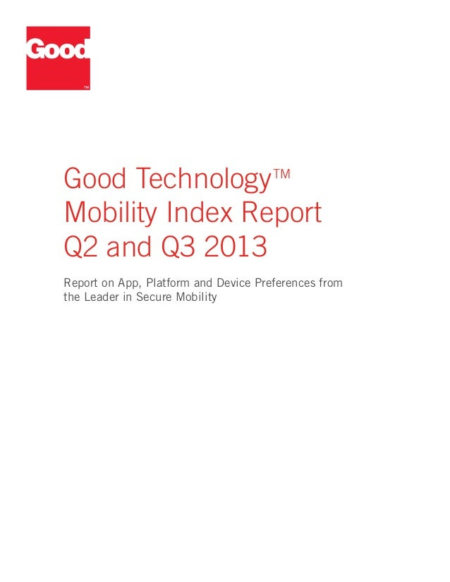 Good Technology TM Mobility Index Report Q2 and Q3 2013 Report on App, Platform and Device Preferences from the Leader in ...