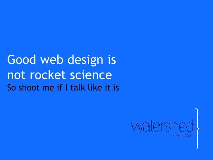 Good web design is  not rocket science So shoot me if I talk like it is