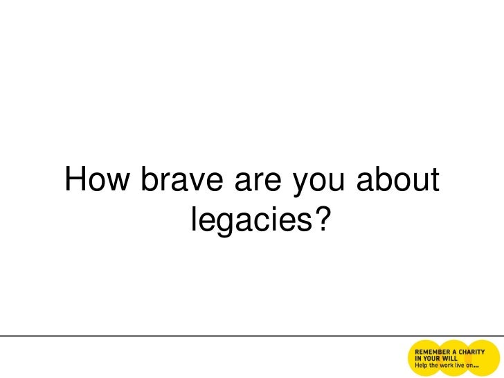How brave are you about       legacies?