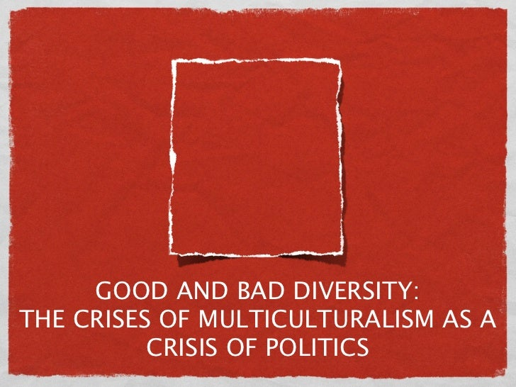 GOOD AND BAD DIVERSITY:THE CRISES OF MULTICULTURALISM AS A          CRISIS OF POLITICS