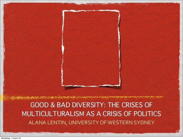 GOOD & BAD DIVERSITY: THE CRISES OFMULTICULTURALISM AS A CRISIS OF POLITICSALANA LENTIN, UNIVERSITY OF WESTERN S...