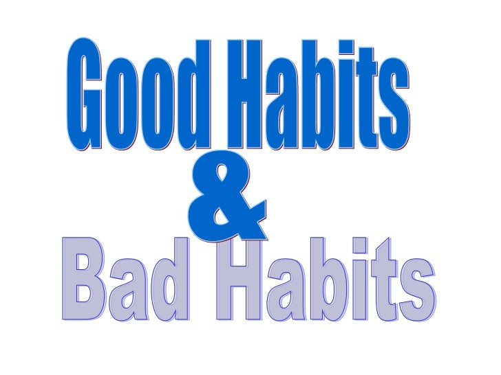 good and bad habits Good, bad, habits, definition people try to change too much at once and it becomes overwhelming, and they end up falling off the program so gradually changing bad habits makes much more of a difference than trying to change them all at once.