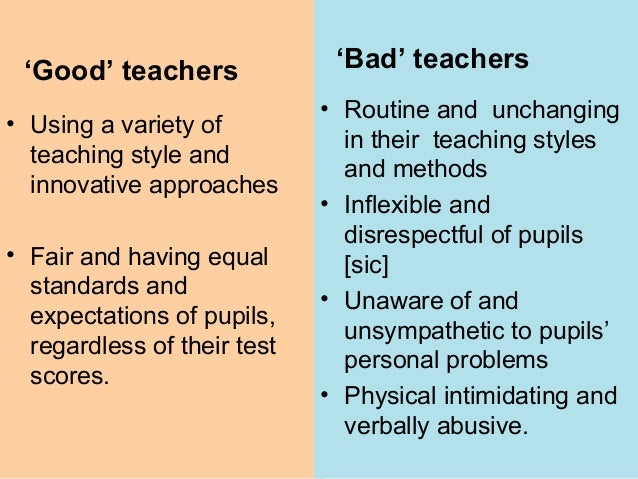 good teacher vs bad teacher essay By chuck lawless several times in my teaching career, i've asked graduate students to give me descriptions of the worst teachers they've had during those same years, i've watched leaders, discussed leadership, and read leadership books to learn characteristics of good and bad leaders.