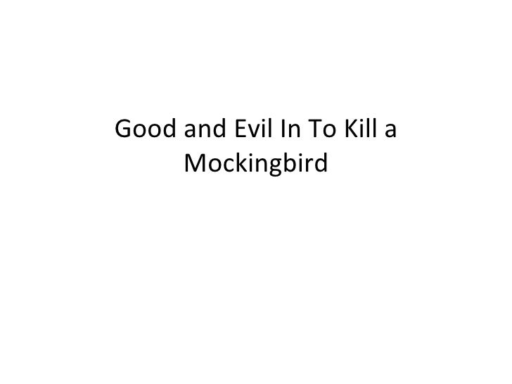 to kill a mockingbird essays on good and evil The main theme of the story is the coexistence of good and evil, and this theme is depicted in the title, to kill a mockingbird (lee, 241) jem, on the other hand.