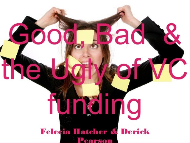 Good, Bad &the Ugly of VCfundingFelecia Hatcher & Derick