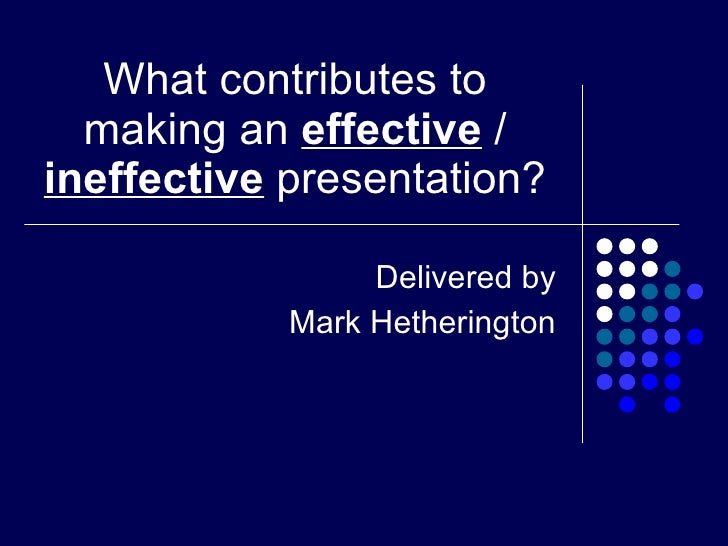 What contributes to making an  effective  /  ineffective  presentation? Delivered by Mark Hetherington