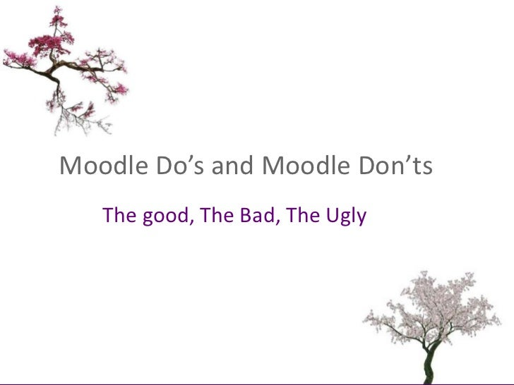Moodle Do's and Moodle Don'ts<br />The good, The Bad, The Ugly<br />