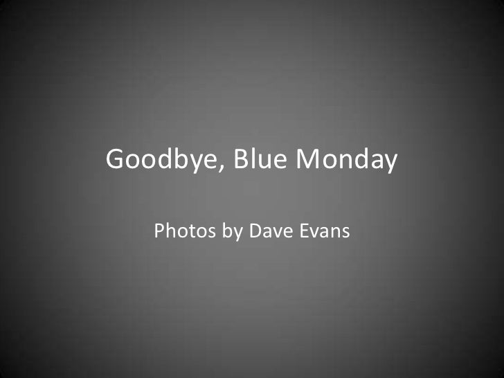 Goodbye, Blue Monday   Photos by Dave Evans
