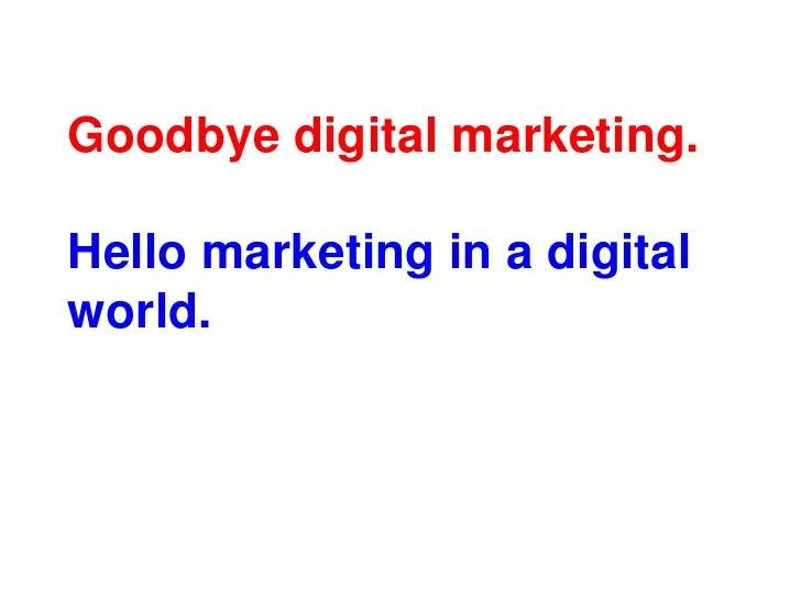 Goodbye digital marketing.Hello marketing in a digital world.<br />