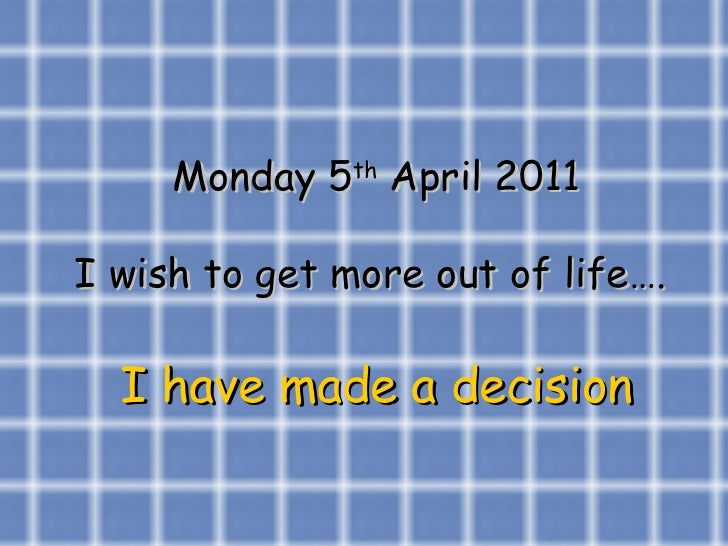 Monday 5 th  April 2011 I wish to get more out of life….  I have made a decision