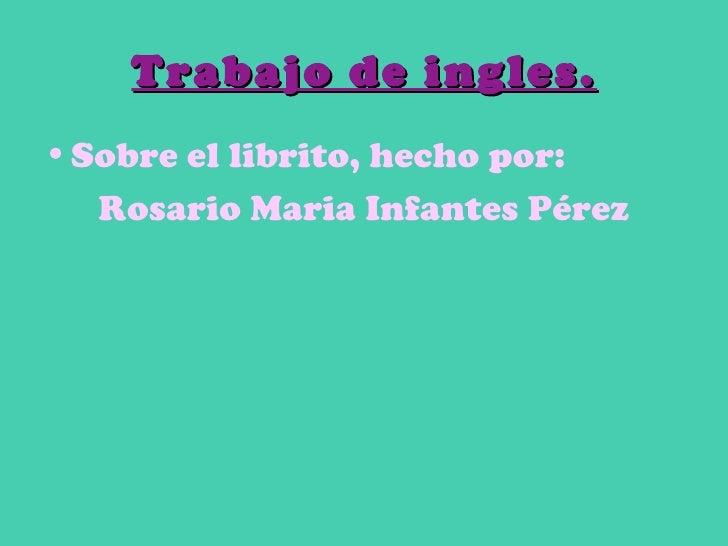 Trabajo de ingles. <ul><li>Sobre el librito, hecho por: </li></ul><ul><li>Rosario Maria Infantes Pérez </li></ul>