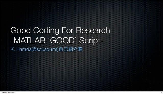 Good Coding For Research       -MATLAB 'GOOD' Script-       K. Harada(@sousoumt)自己紹介略12年11月26日月曜日                       1