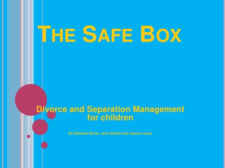 The Safe Box <br />Divorce and Separation Management for children<br />By Bethanie Buma, Jane Garlick and Jessica Joyce<br />