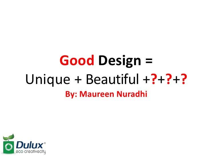 Good Design =Unique + Beautiful +?+?+?      By: Maureen Nuradhi