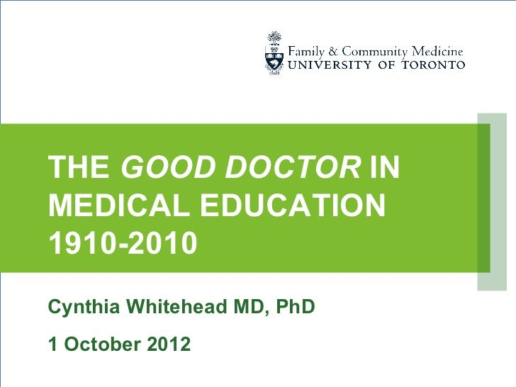 THE GOOD DOCTOR INMEDICAL EDUCATION1910-2010Cynthia Whitehead MD, PhD1 October 2012