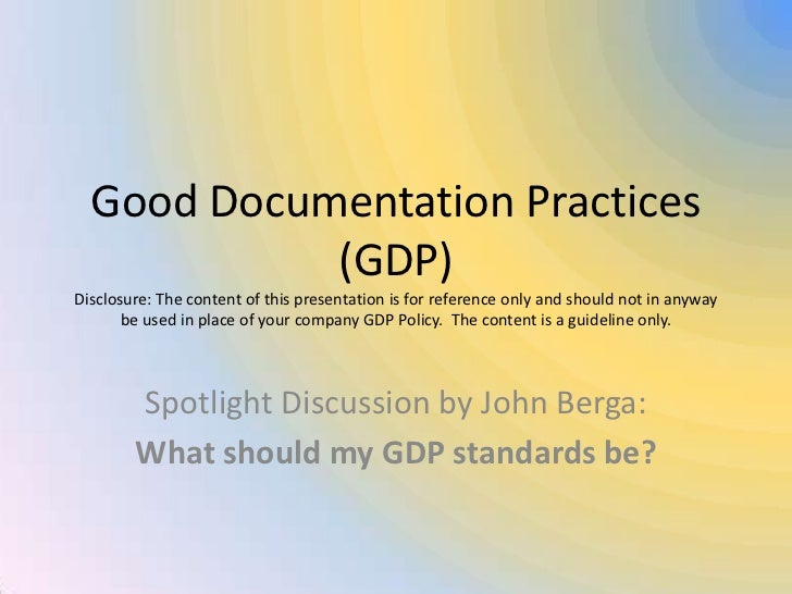 Good Documentation Practices (GDP)Disclosure: The content of this presentation is for reference only and should not in any...