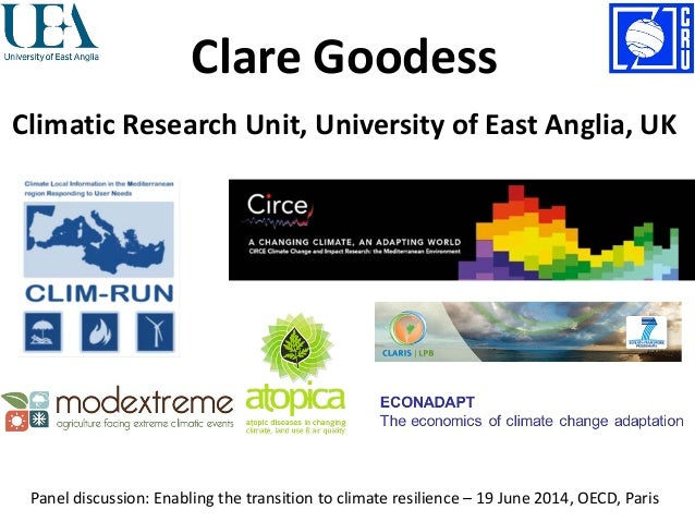 Clare Goodess Climatic Research Unit, University of East Anglia, UK Panel discussion: Enabling the transition to climate r...