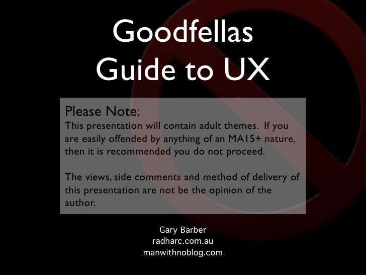 Goodfellas       Guide to UX Please Note: This presentation will contain adult themes. If you are easily offended by anyth...