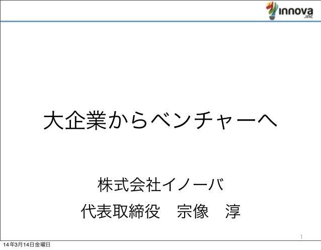 株式会社イノーバ 代表取締役宗像淳 大企業からベンチャーへ 1 14年3月14日金曜日