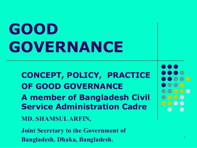 GOODGOVERNANCE CONCEPT, POLICY, PRACTICE OF GOOD GOVERNANCE A member of Bangladesh Civil Service Administration Cadre MD. ...