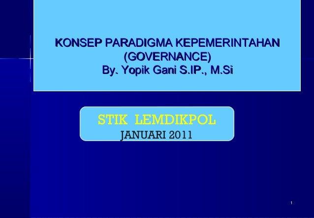 KONSEP PARADIGMA KEPEMERINTAHAN (GOVERNANCE) By. Yopik Gani S.IP., M.Si  STIK LEMDIKPOL JANUARI 2011  1
