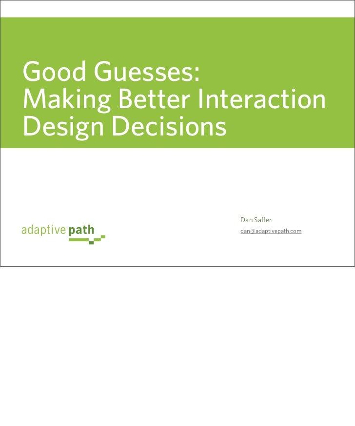 Good Guesses: Making Better Interaction Design Decisions                    Dan Saffer                  dan@adaptivepath.com