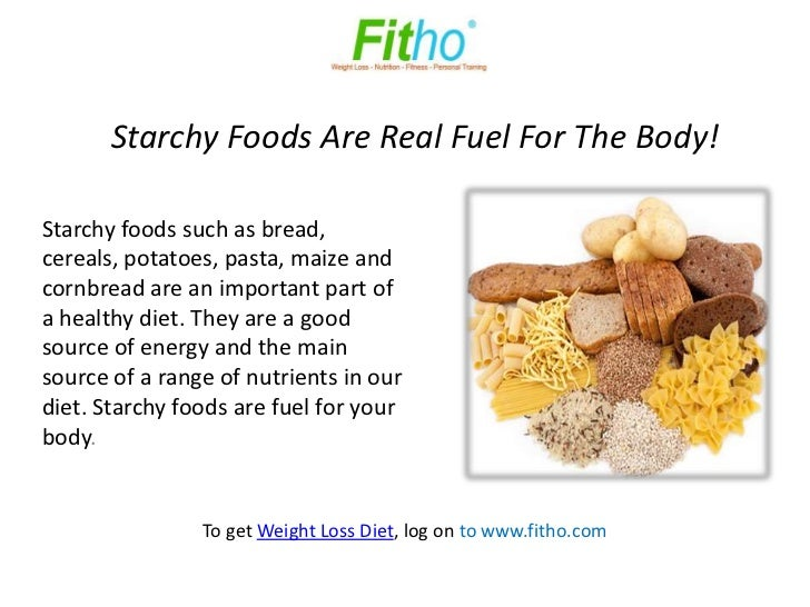 Starchy Foods Are Real Fuel For The Body!Starchy foods such as bread,cereals, potatoes, pasta, maize andcornbread are an i...
