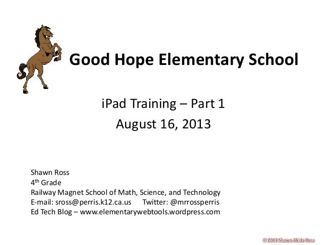 Good Hope Elementary School iPad Training – Part 1 August 16, 2013 Shawn Ross 4th Grade Railway Magnet School of Math, Sci...