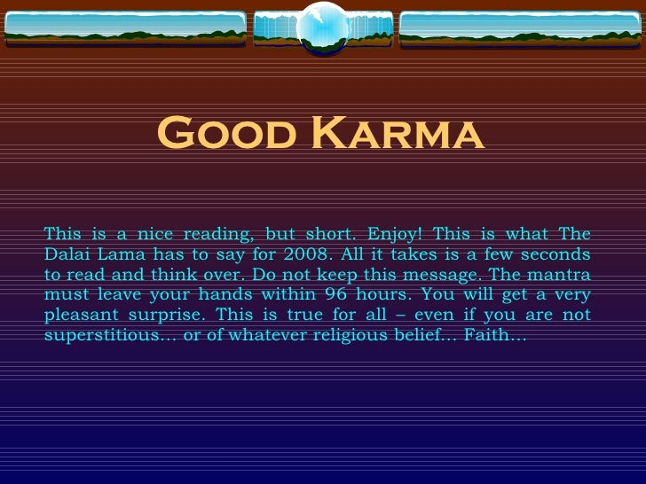 Good Karma This is a nice reading, but short. Enjoy! This is what The Dalai Lama has to say for 2008. All it takes is a fe...