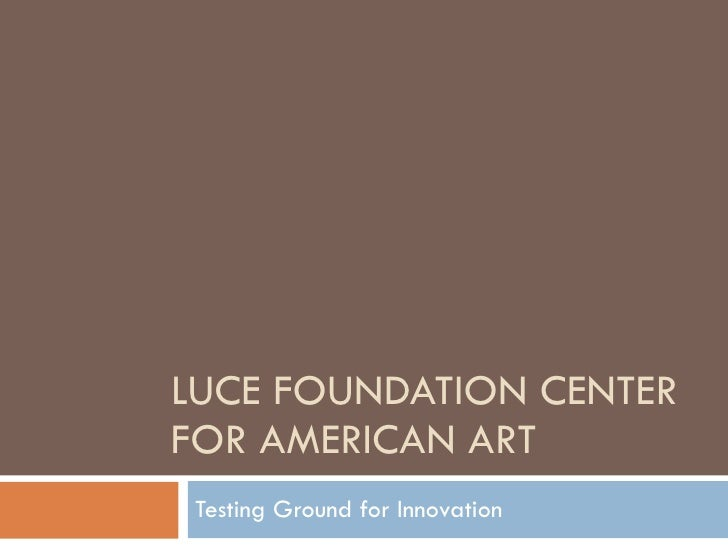 LUCE FOUNDATION CENTER FOR AMERICAN ART Testing Ground for Innovation