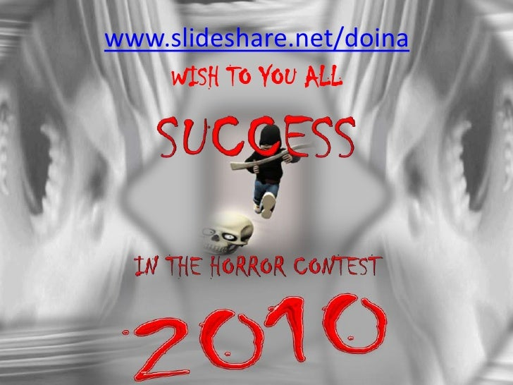 www.slideshare.net/doina<br />WISH TO YOU ALL<br />SUCCESS<br />IN THE HORROR CONTEST<br />2010<br />