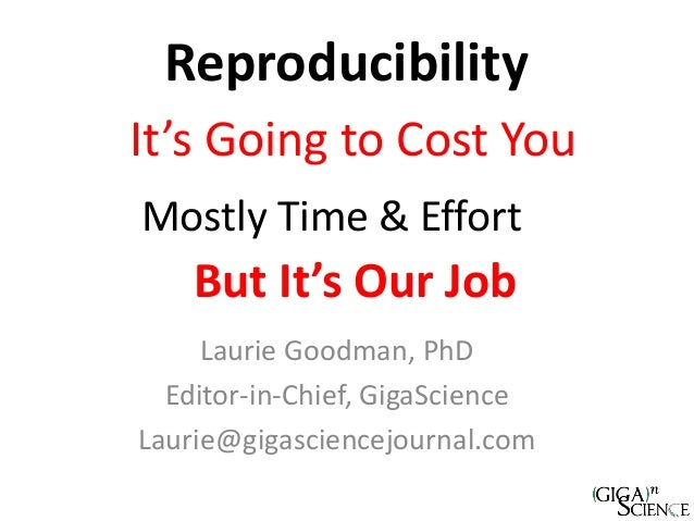 Reproducibility Laurie Goodman, PhD Editor-in-Chief, GigaScience Laurie@gigasciencejournal.com Mostly Time & Effort It's G...