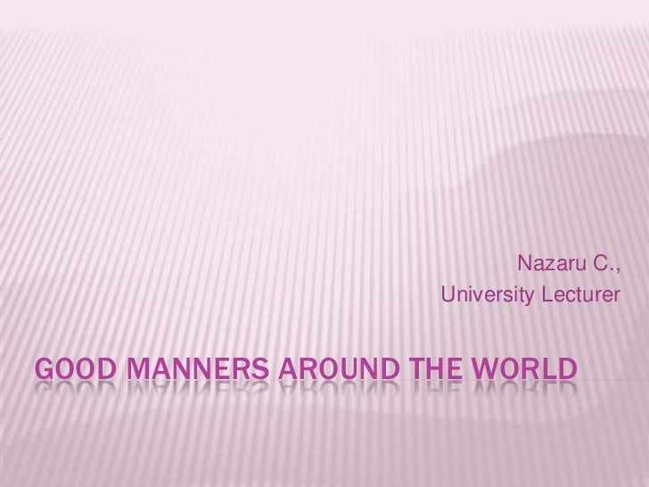 Good Manners around the World<br />Nazaru C., <br />University Lecturer<br />