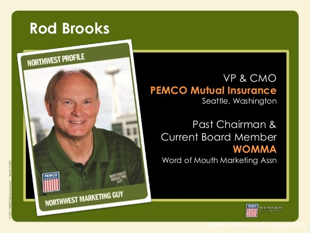 Rod Brooks VP & CMO PEMCO Mutual Insurance  Seattle, Washington  Past Chairman & Current Board Member WOMMA Word of Mouth ...