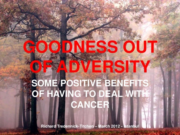 GOODNESS OUT OF ADVERSITYSOME POSITIVE BENEFITSOF HAVING TO DEAL WITH       CANCER Richard Tredennick-Titchen – March 2012...