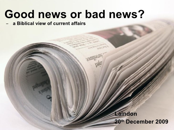 Good news or bad news?   ̶  a Biblical view of current affairs Laindon 20 th  December 2009