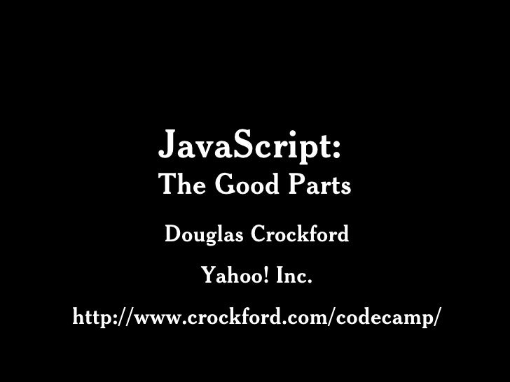 JavaScript:   The Good Parts Douglas Crockford Yahoo! Inc. http://www.crockford.com/codecamp/
