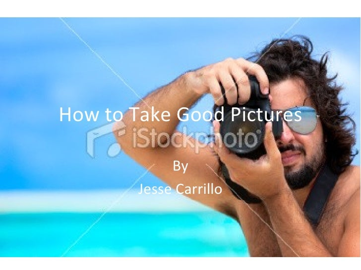 How to Take Good Pictures             By        Jesse Carrillo