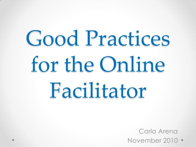 Good Practices for the Online Facilitator Carla Arena November 2010