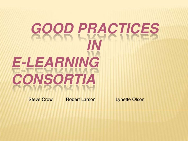 Good Practices in E-Learning Consortia<br />Steve Crow	       Robert Larson		  Lynette Olson<br />