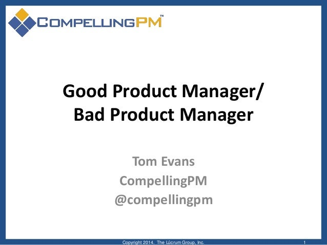 Good Product Manager/ Bad Product Manager Tom Evans CompellingPM @compellingpm Copyright 2014. The Lûcrum Group, Inc. 1