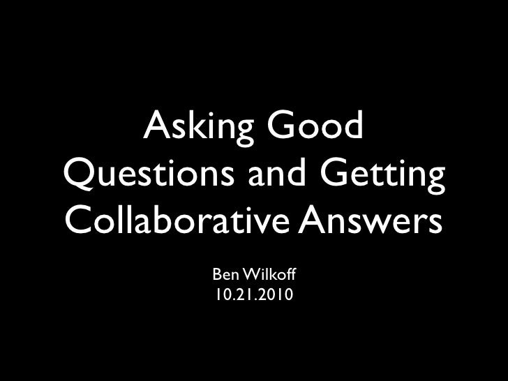 Asking GoodQuestions and GettingCollaborative Answers        Ben Wilkoff        10.21.2010