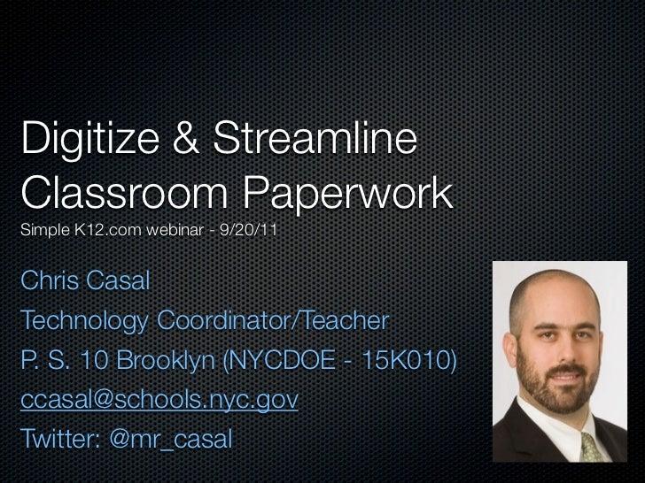 Digitize & StreamlineClassroom PaperworkSimple K12.com webinar - 9/20/11Chris CasalTechnology Coordinator/TeacherP. S. 10 ...