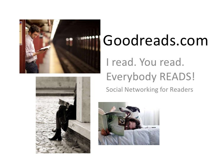 Goodreads.com<br />I read. You read. Everybody READS! <br />Social Networking for Readers<br />