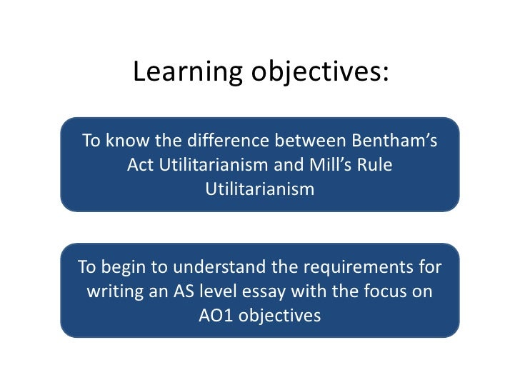 Learning objectives:<br />To know the difference between Bentham's Act Utilitarianism and Mill's Rule Utilitarianism<br />...