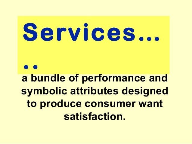 Services…..a bundle of performance andsymbolic attributes designed to produce consumer want        satisfaction.