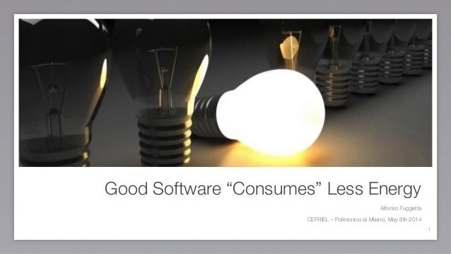 "Good Software ""Consumes"" Less Energy Alfonso Fuggetta CEFRIEL – Politecnico di Milano, May 8th 2014 1"