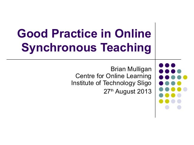 Good Practice in Online Synchronous Teaching Brian Mulligan Centre for Online Learning Institute of Technology Sligo 27th ...