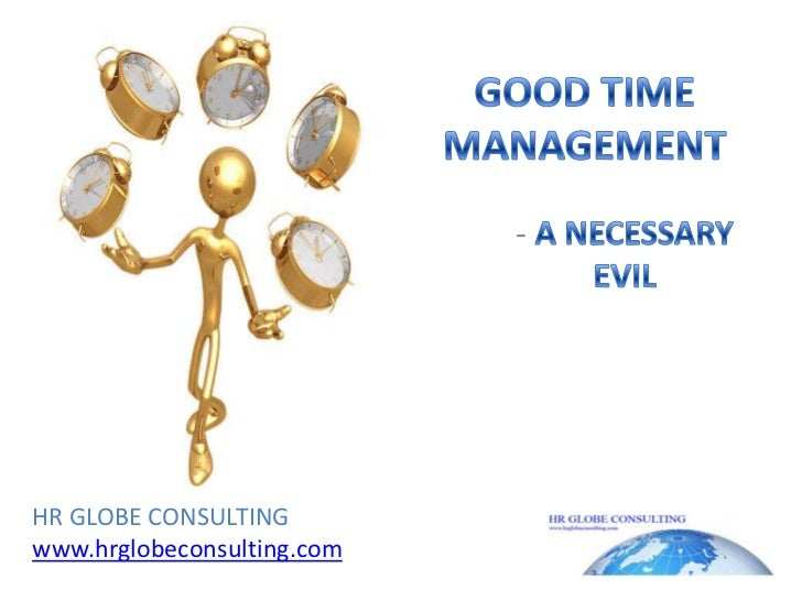 GOOD TIME MANAGEMENT<br />- A NECESSARY EVIL<br />HR GLOBE CONSULTING<br />www.hrglobeconsulting.com<br />