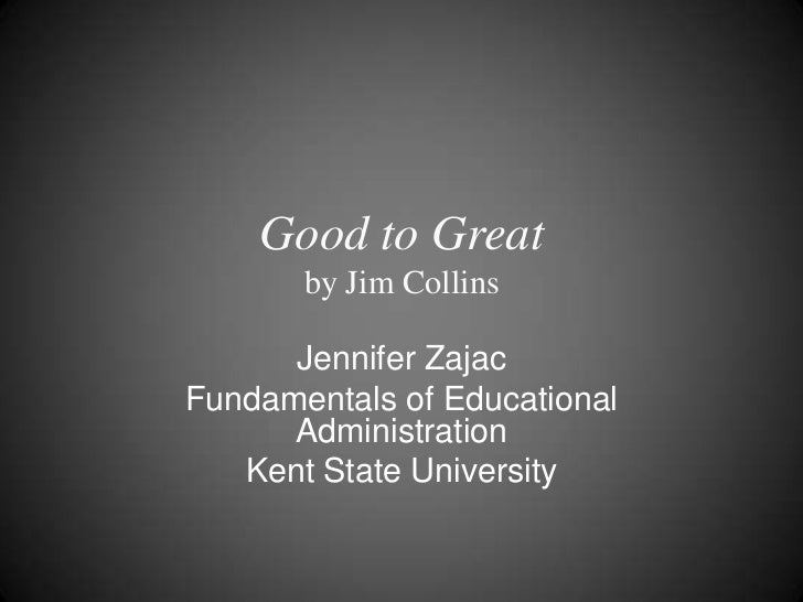 Good to Greatby Jim Collins<br />Jennifer Zajac<br />Fundamentals of Educational Administration<br />Kent State University...